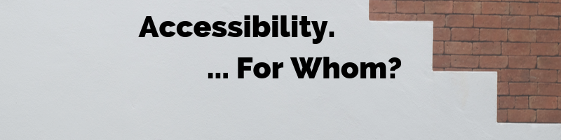 Accessibility... For Whom?