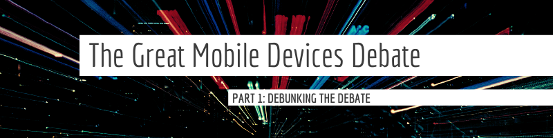 The Great Mobile Devices Debate - PArt 1: Debunking the Debate