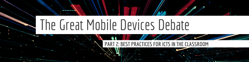 The Great Mobile Device Debate - PART 2: Best Practices for ICTs in the Classroom